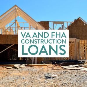 VA and FHA Construction Loans